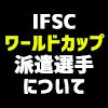 iFSCワールドカップ派遣選手について